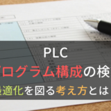 PLCでのプログラム構成の検討|最適化を図る考え方とは?