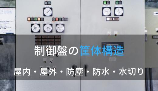制御盤における筐体構造について|屋内・屋外・防塵・防水・水切り